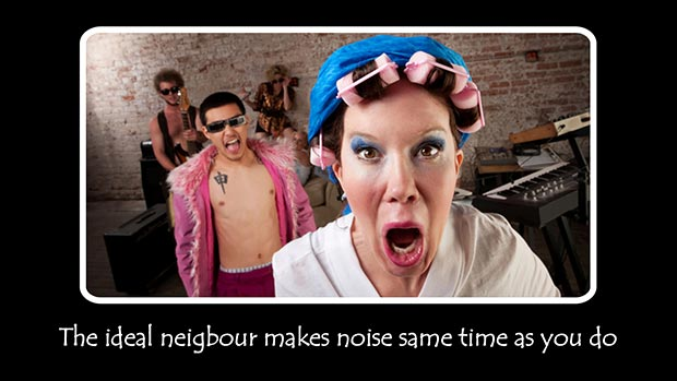 The ideal neighbour makes noise same time as you do.
