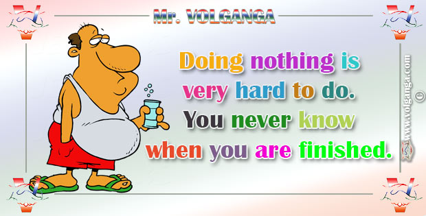 Doing nothing is very hard to do. You never know when you are finished.