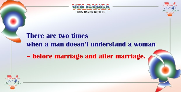 There are only two times when a man doesn't understand a woman - before marriage and after marriage.