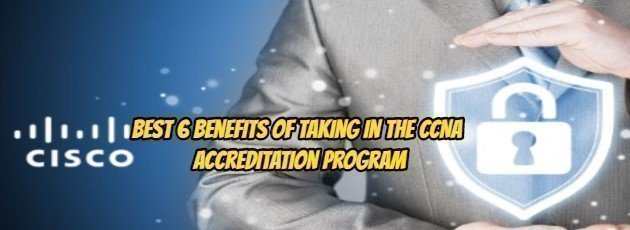 Best 6 Benefits of Taking In the CCNA Accreditation Program
