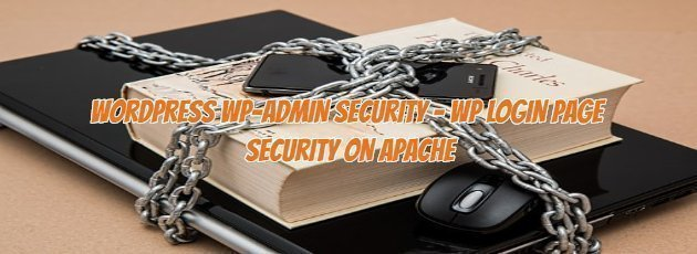 WORDPRESS WP-ADMIN SECURITY - WP LOGIN PAGE SECURITY ON APACHE