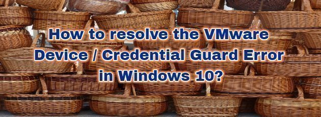 How to resolve the VMware Device / Credential Guard Error in Windows 10?