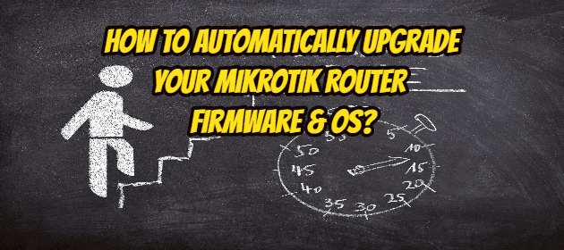How to Automatically Upgrade your Mikrotik router firmware & OS?