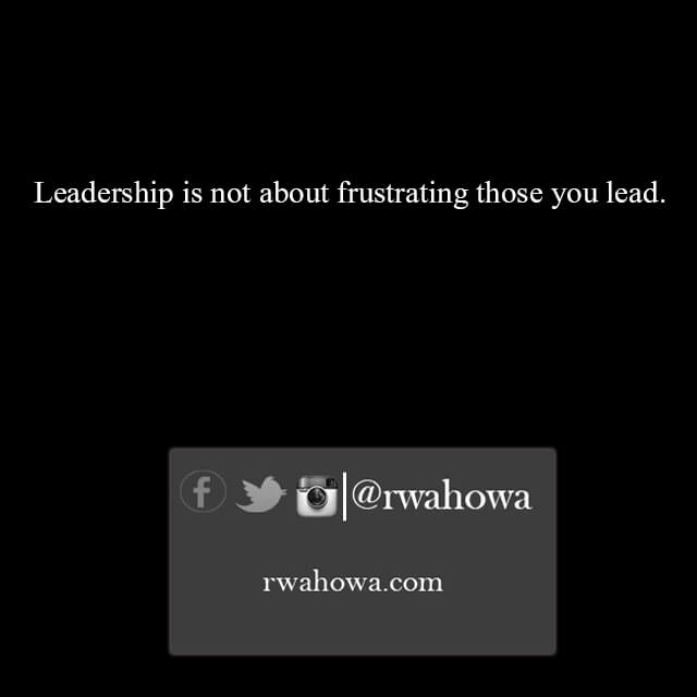 22 Leadership is not about frustrating those you lead .