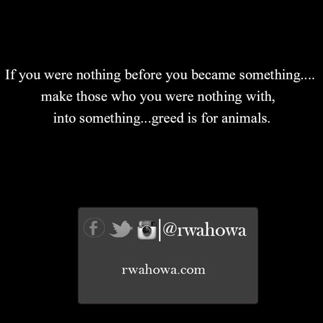 If you were nothing before you became something, Make those you were nothing with, into something – greed is for animals