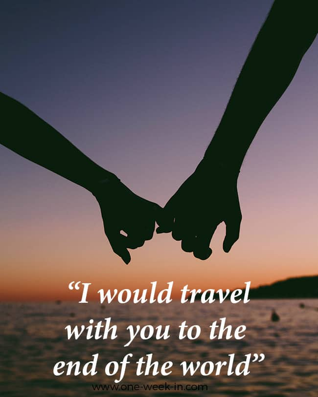 I would travel with you to the end of the world!