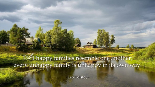 All happy families resemble one another; every unhappy family is unhappy in its own way. ~Leo Tolstoy~