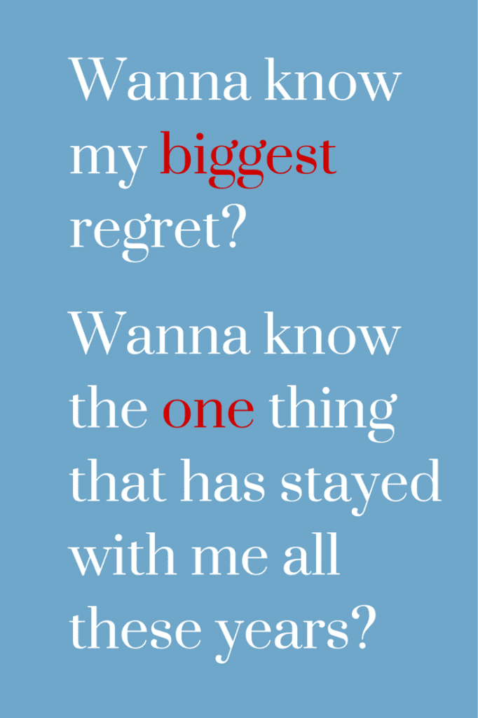 Want to know my biggest regret?