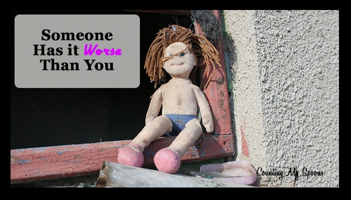 Someone has it worse than you - But that doesn't mean you aren't hurting too.