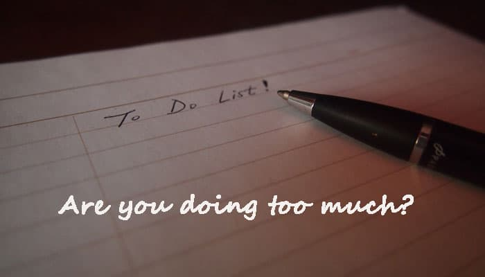 Are you doing too much?