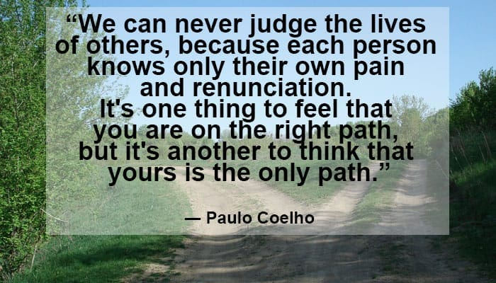 """We can never judge the lives of others, because each person knows only their own pain and renunciation. It's one thing to feel that you are on the right path, but it's another to think that yours is the only path."" ― Paulo Coelho"