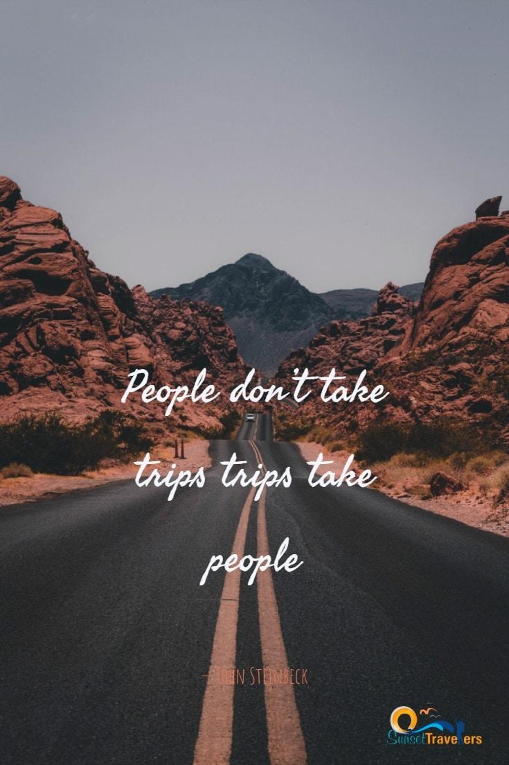 'People don't take trips trips take people.' - John Steinbeck