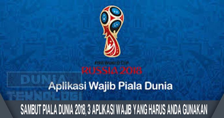 Sambut Piala Dunia 2018, 3 Aplikasi Wajib Yang Harus Anda Gunakan