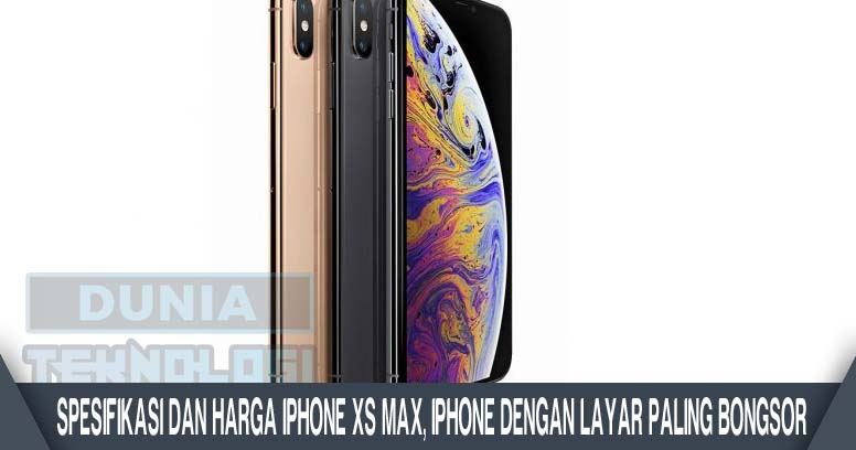 Spesifikasi dan Harga iPhone XS Max, iPhone dengan Layar Paling Bongsor