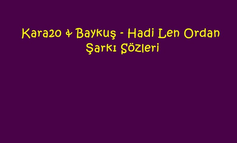 Kara20 & Baykuş - Hadi Len Ordan Şarkı Sözleri