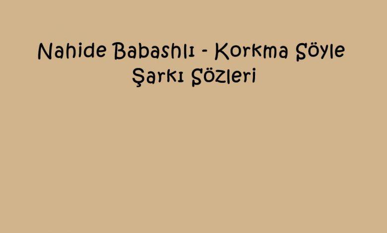 Nahide Babashlı - Korkma Söyle (Akustik) Şarkı Sözleri