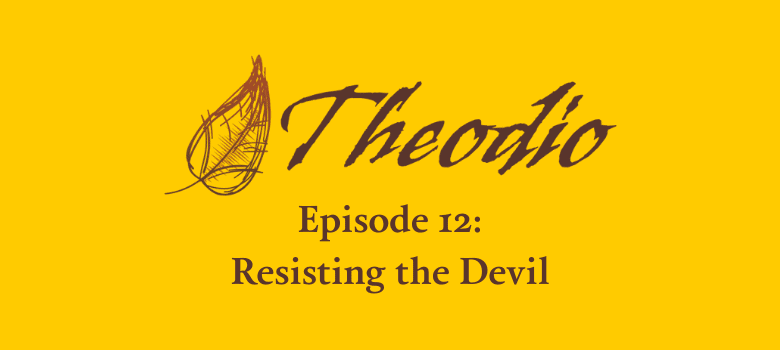 The Theodio Podcast Episode 12: Resisting the Devil