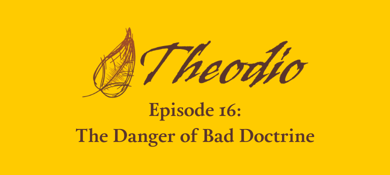 The Theodio Podcast Episode 16: The Danger of Bad Doctrine