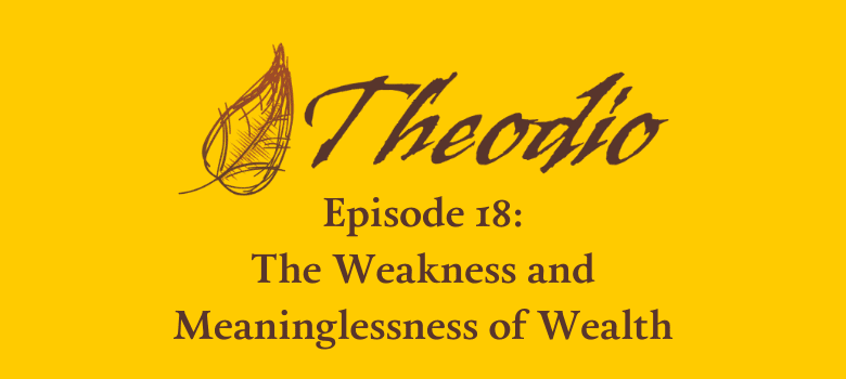 The Theodio Podcast Episode 18: The Weakness and Meaninglessness of Wealth