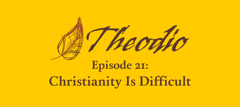 The Theodio Podcast Episode 21: Christianity Is Difficult