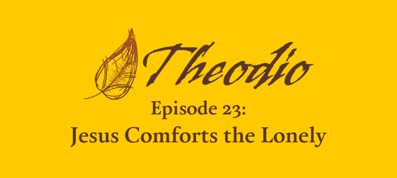 The Theodio Podcast Episode 23: Jesus Comforts the Lonely