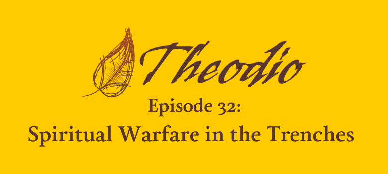 Theodio Podcast Episode 32: Spiritual Warfare in the Trenches