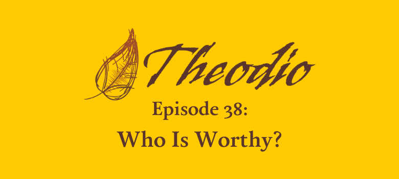 Theodio Podcast Episode 38: Who Is Worthy?