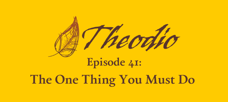 Theodio Podcast Episode 41: The One Thing You Must Do