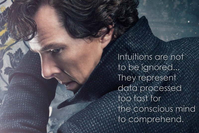 Intuitions are not to be ignored. They represent data process too fast for the conscious mind to comprehend. (Sherlock, The Six Thatchers)