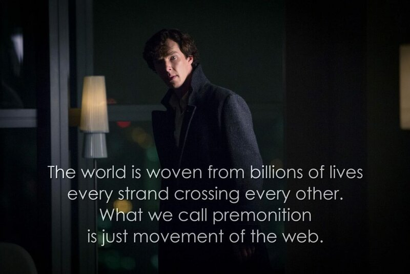 The world is woven from billions of lives, every strand crossing every other. What we call premonition is just movement of the web. (Sherlock, The Six Thatchers)