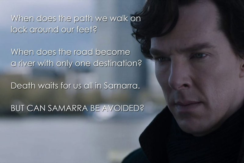 When does the path we walk on lock around our feet? When does the road become a river with only one destination? Death waits for us all in Samarra. But can Samarra be avoided? (Sherlock, The Six Thatchers)