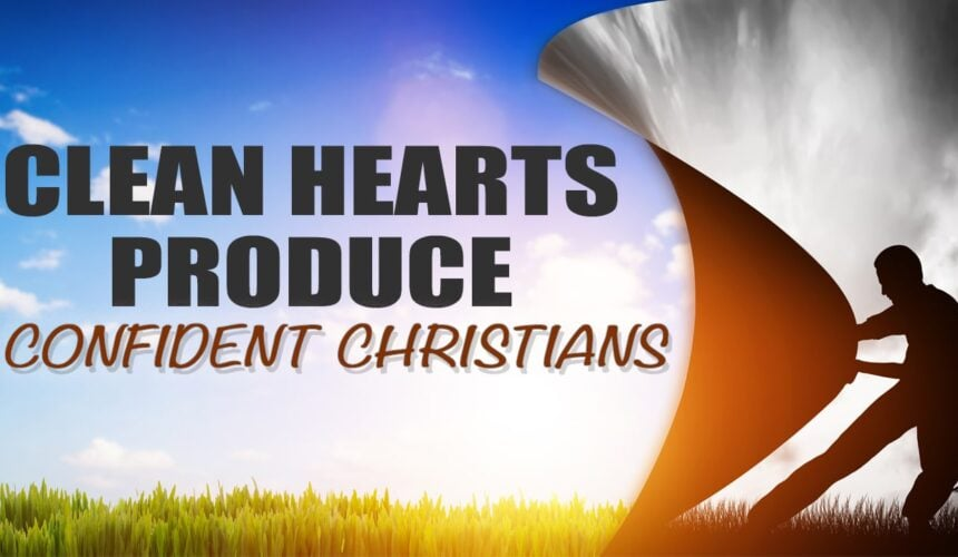 Clean Hearts Produce Confident Christians