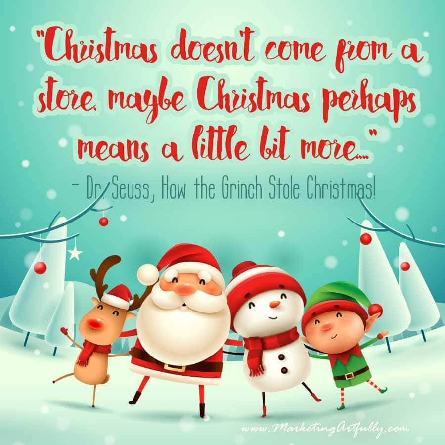 """Christmas doesn't come from a store, maybe Christmas perhaps means a little bit more...."" - Dr. Seuss, How the Grinch Stole Christmas! From my business quotes for Christmas."