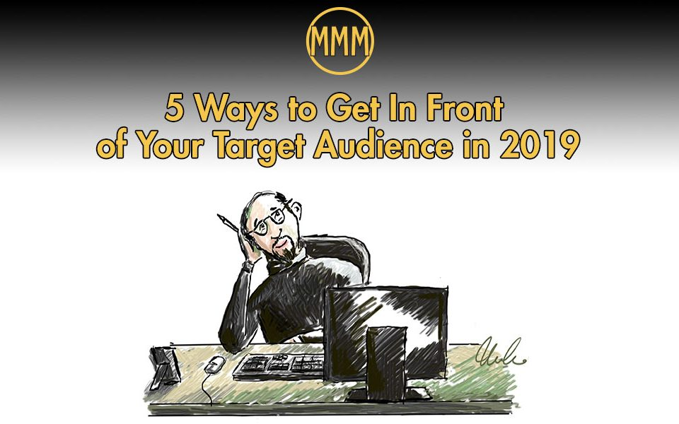 5 Ways to Get In Front of Your Target Audience in 2019