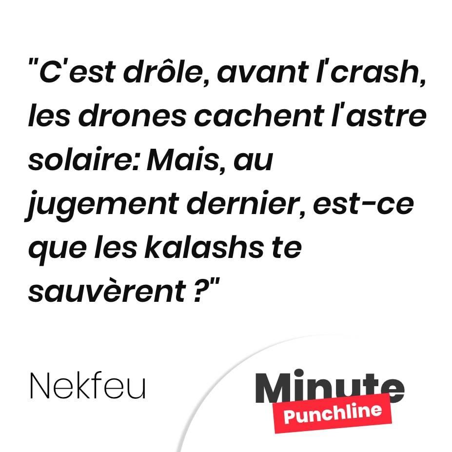 C'est drôle, avant l'crash, les drones cachent l'astre solaire: Mais, au jugement dernier, est-ce que les kalashs te sauvèrent ?