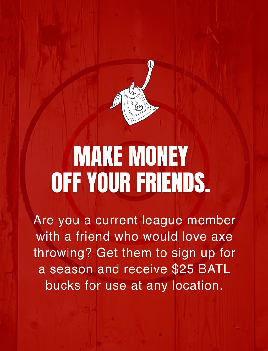 Make money off your friends - Are you a current league member with a friend who would love axe throwing? Get them to sign up for a season and receive $25 BATL bucks for use at any location.
