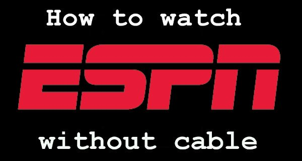 How to Watch ESPN Online without Cable (2018 Updated Guide)