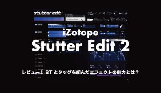 iZotope「Stutter Edit 2」をレビュー!BTとタッグを組んだエフェクトの魅力とは?使い方も解説