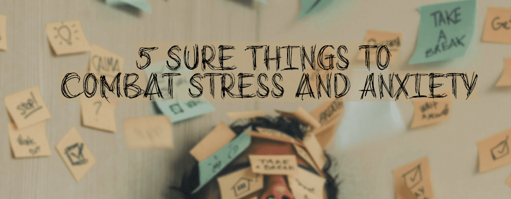 5 Sure Things to Combat Stress and Anxiety