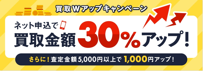 買取Wアップキャンペーン ネット申込で買取金額30%アップ! さらに!査定金額5,000円以上で1,000円アップ!