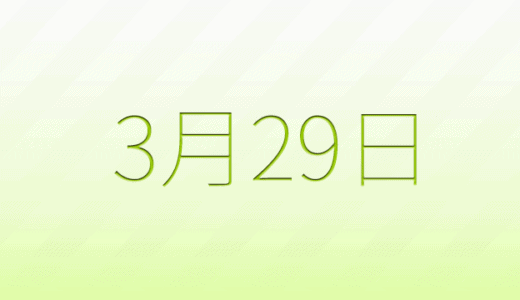 3月29日は何の日?記念日、出来事、誕生日占い、有名人、花言葉などのまとめ雑学