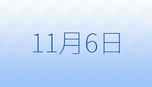 11月6日は何の日?記念日、出来事、誕生日占い、有名人、花言葉などのまとめ雑学