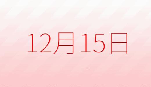 12月15日は何の日?記念日、出来事、誕生日占い、有名人、花言葉などのまとめ雑学