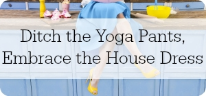 woman in dress and heels with text ditch the yoga pants, embrace the house dress