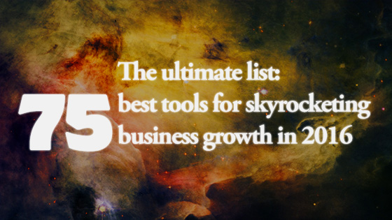 75 Best Tools for Skyrocketing Your Business Growth in 2016