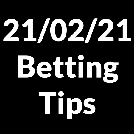 21 February 2021 — Betting Tips