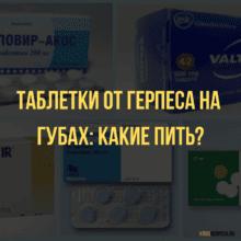 Таблетки от герпеса на губах: список наиболее эффективных препаратов