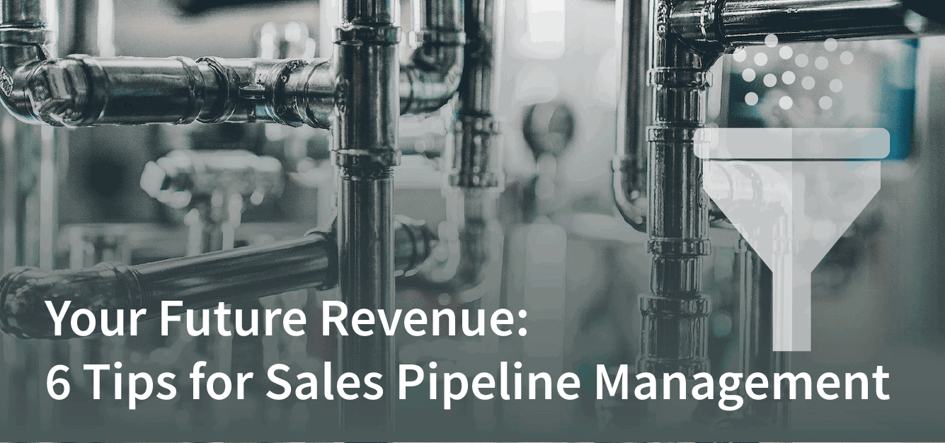 Your Future Revenue: 6 Tips for Sales Pipeline Management