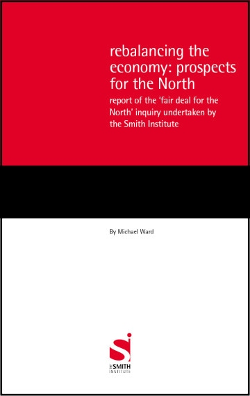 Rebalancing the Economy: Prospects for the North – Report of the 'fair deal for the North' inquiry undertaken by the Smith Institute