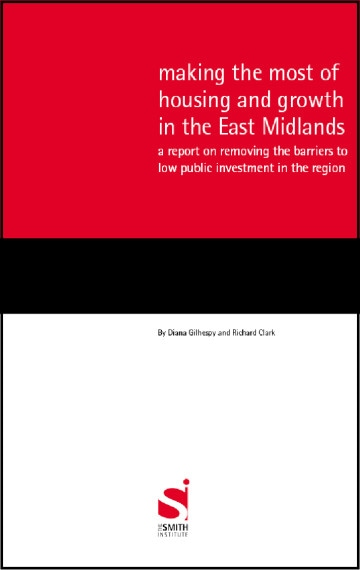 Making the most of housing and growth in the East Midlands: a report on removing the barriers to low public investment in the region